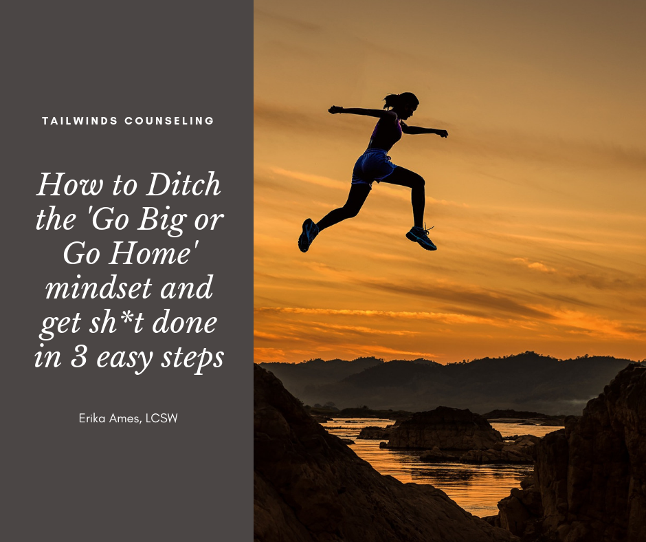 How to ditch the Go Big or Go Home mindset and get sh*t done in 3 easy steps
