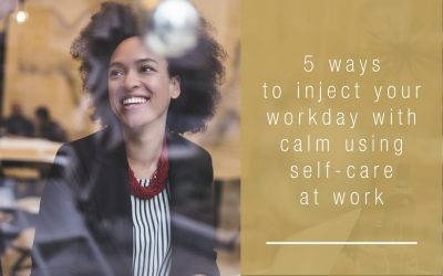 5 Ways to Inject Your Workday with Calm Using Self-Care at Work